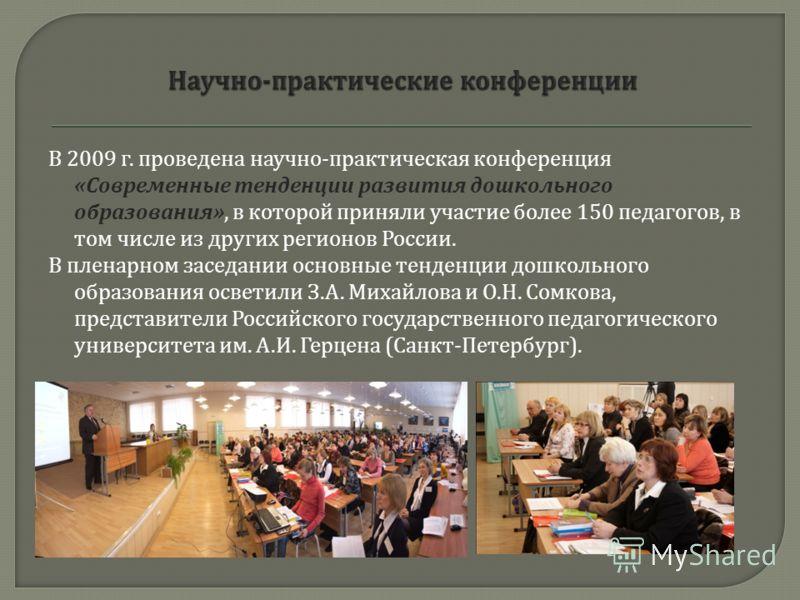 В 2009 г. проведена научно - практическая конференция « Современные тенденции развития дошкольного образования », в которой приняли участие более 150 педагогов, в том числе из других регионов России. В пленарном заседании основные тенденции дошкольно