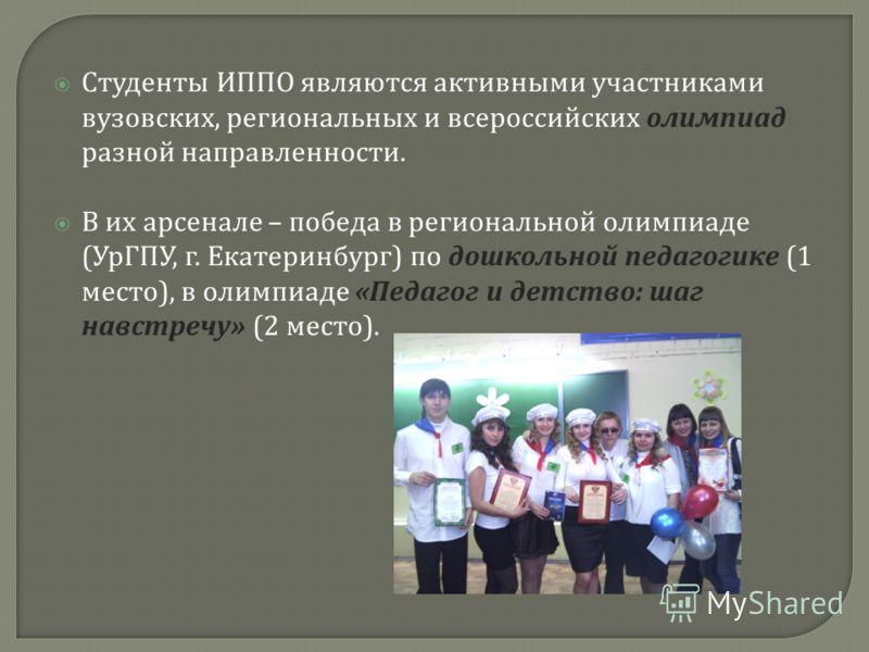 Студенты ИППО являются активными участниками вузовских, региональных и всероссийских олимпиад разной направленности. В их арсенале – победа в региональной олимпиаде ( УрГПУ, г. Екатеринбург ) по дошкольной педагогике (1 место ), в олимпиаде « Педагог