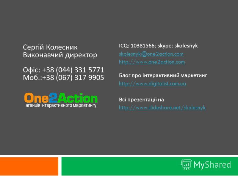 ICQ: 10381566; skype: skolesnyk skolesnyk@one2action.com http://www.one2action.com Блог про інтерактивний маркетинг http://www.digitalist.com.ua Всі презентації на http://www.slideshare.net/skolesnyk Сергій Колесник Виконавчий директор Офіс: +38 (044