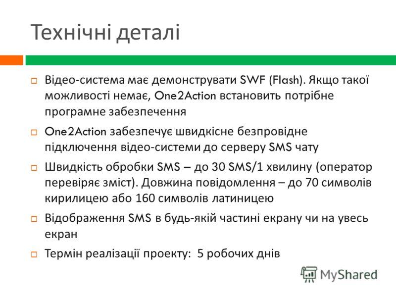 Технічні деталі Відео - система має демонструвати SWF (Flash). Якщо такої можливості немає, One2Action встановить потрібне програмне забезпечення One2Action забезпечує швидкісне безпровідне підключення відео - системи до серверу SMS чату Швидкість об