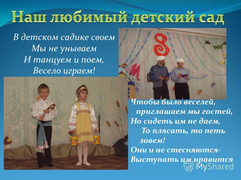 В детском садике своем Мы не унываем И танцуем и поем, Весело играем! Чтобы было веселей, приглашаем мы гостей, Но сидеть им не даем, То плясать, то петь зовем! Они и не стесняются- Выступать им нравится