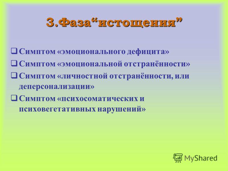 3.Фазаистощения Симптом «эмоционального дефицита» Симптом «эмоциональной отстранённости» Симптом «личностной отстранённости, или деперсонализации» Симптом «психосоматических и психовегетативных нарушений»