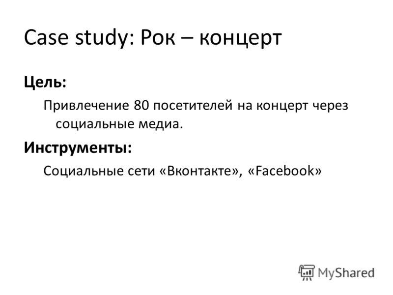 Сase study: Рок – концерт Цель: Привлечение 80 посетителей на концерт через социальные медиа. Инструменты: Социальные сети «Вконтакте», «Facebook»
