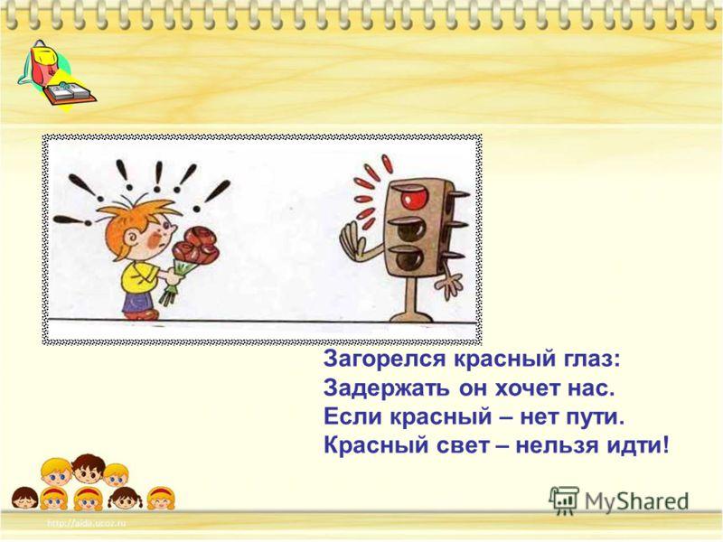 Загорелся красный глаз: Задержать он хочет нас. Если красный – нет пути. Красный свет – нельзя идти!