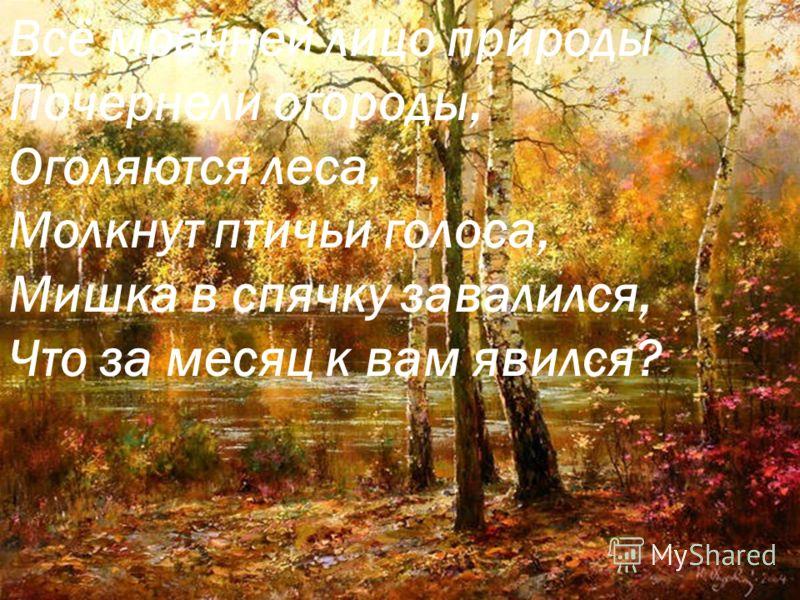 Всё мрачней лицо природы Почернели огороды, Оголяются леса, Молкнут птичьи голоса, Мишка в спячку завалился, Что за месяц к вам явился?
