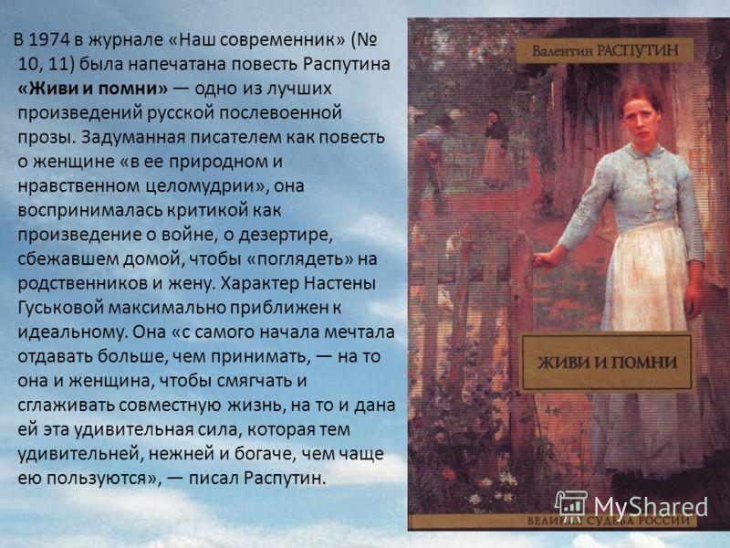 В 1974 в журнале «Наш современник» ( 10, 11) была напечатана повесть Распутина «Живи и помни» одно из лучших произведений русской послевоенной прозы. Задуманная писателем как повесть о женщине «в ее природном и нравственном целомудрии», она восприним