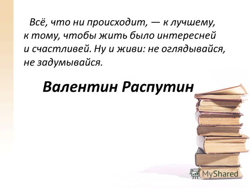 Валентин Распутин Всё, что ни происходит, к лучшему, к тому, чтобы жить было интересней и счастливей. Ну и живи: не оглядывайся, не задумывайся.