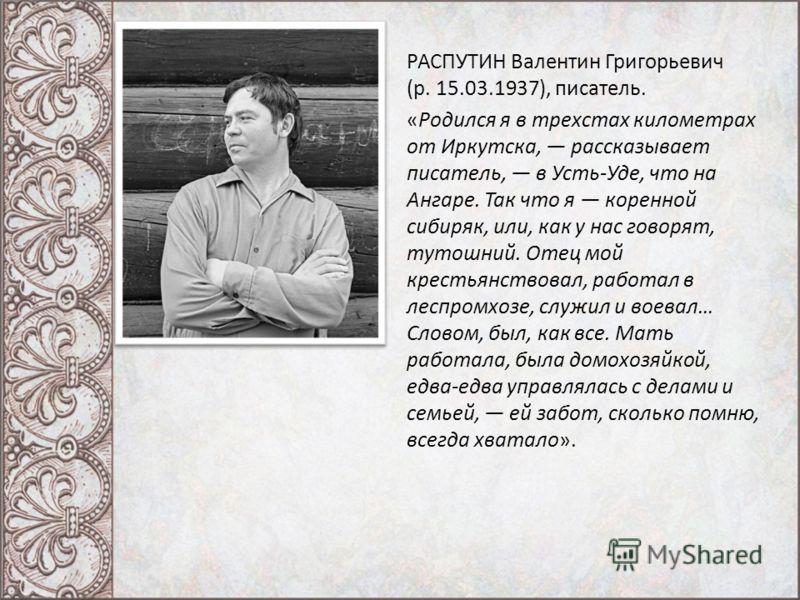 РАСПУТИН Валентин Григорьевич (р. 15.03.1937), писатель. «Родился я в трехстах километрах от Иркутска, рассказывает писатель, в Усть-Уде, что на Ангаре. Так что я коренной сибиряк, или, как у нас говорят, тутошний. Отец мой крестьянствовал, работал в