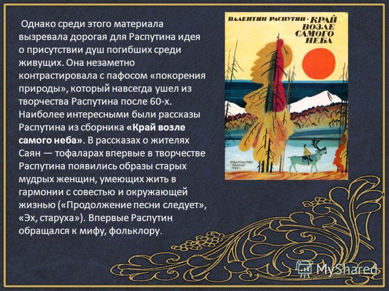 Однако среди этого материала вызревала дорогая для Распутина идея о присутствии душ погибших среди живущих. Она незаметно контрастировала с пафосом «покорения природы», который навсегда ушел из творчества Распутина после 60-х. Наиболее интересными бы