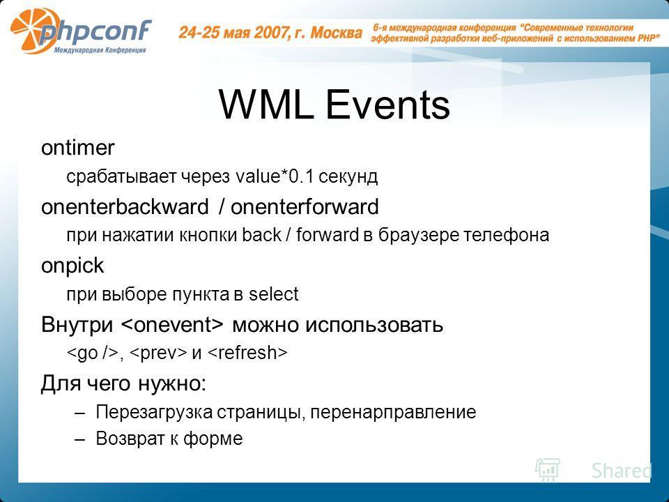 WML Events ontimer срабатывает через value*0.1 секунд onenterbackward / onenterforward при нажатии кнопки back / forward в браузере телефона onpick при выборе пункта в select Внутри можно использовать, и Для чего нужно: –Перезагрузка страницы, перена