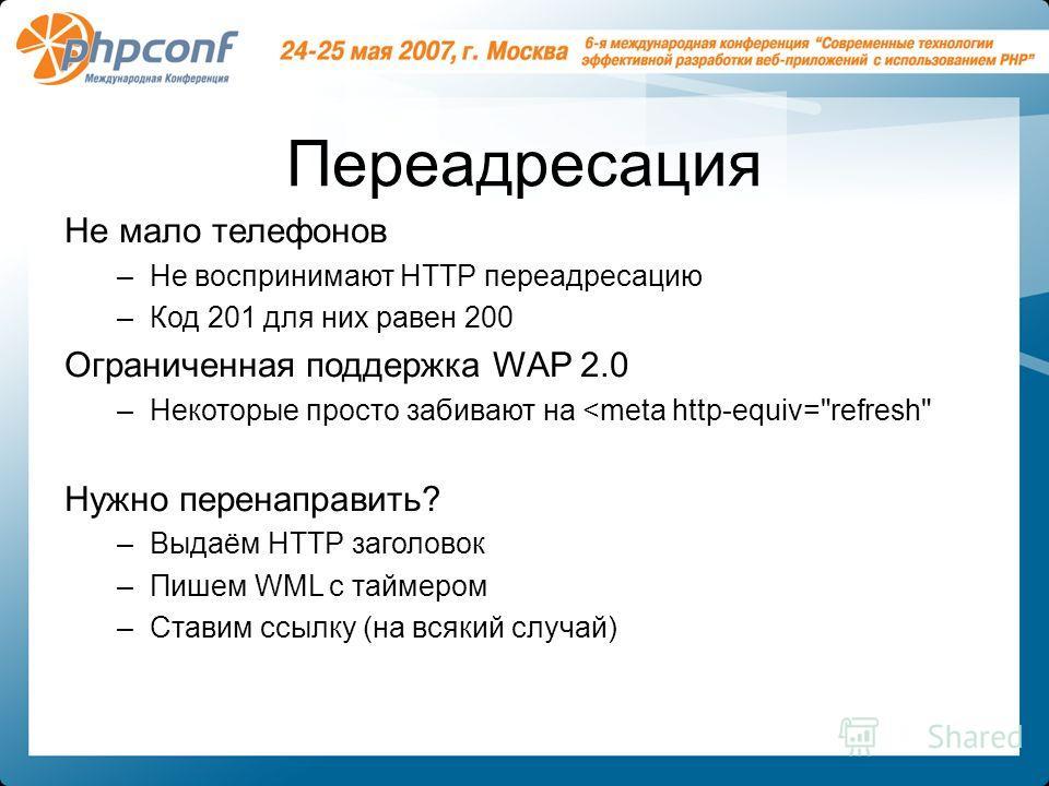 Переадресация Не мало телефонов –Не воспринимают HTTP переадресацию –Код 201 для них равен 200 Ограниченная поддержка WAP 2.0 –Некоторые просто забивают на