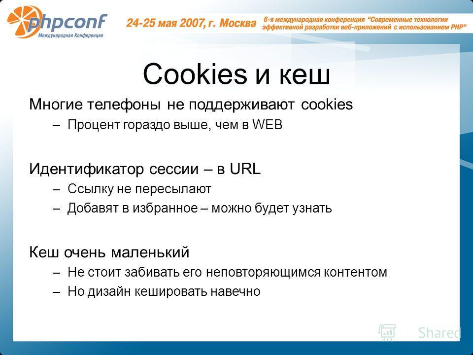 Cookies и кеш Многие телефоны не поддерживают cookies –Процент гораздо выше, чем в WEB Идентификатор сессии – в URL –Ссылку не пересылают –Добавят в избранное – можно будет узнать Кеш очень маленький –Не стоит забивать его неповторяющимся контентом –
