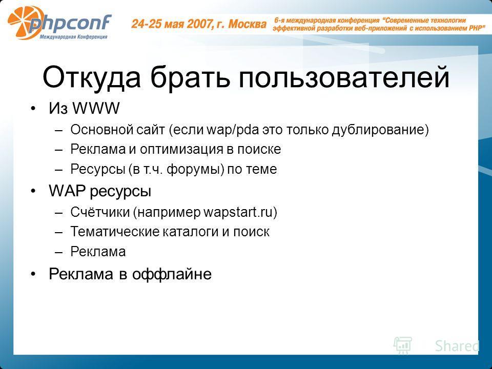 Откуда брать пользователей Из WWW –Основной сайт (если wap/pda это только дублирование) –Реклама и оптимизация в поиске –Ресурсы (в т.ч. форумы) по теме WAP ресурсы –Счётчики (например wapstart.ru) –Тематические каталоги и поиск –Реклама Реклама в оф