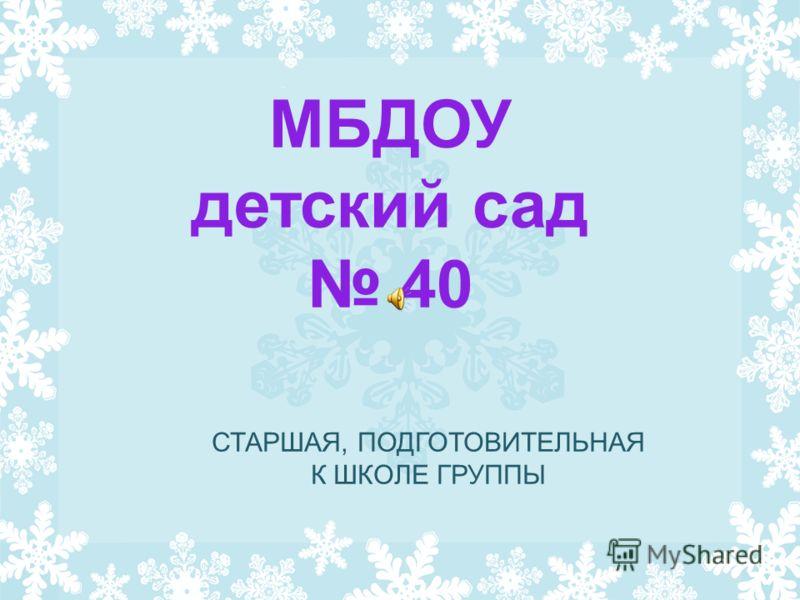 МБДОУ детский сад 40 СТАРШАЯ, ПОДГОТОВИТЕЛЬНАЯ К ШКОЛЕ ГРУППЫ