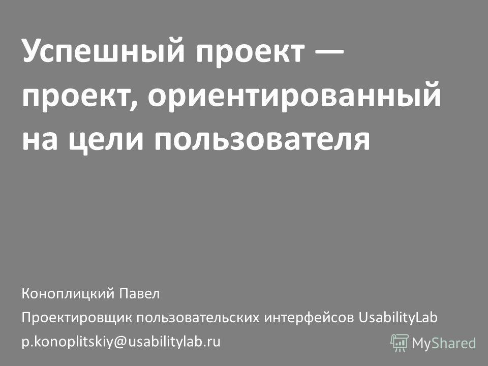 Успешный проект проект, ориентированный на цели пользователя Коноплицкий Павел p.konoplitskiy@usabilitylab.ru Проектировщик пользовательских интерфейсов UsabilityLab