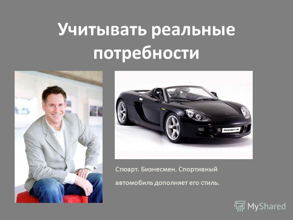 Учитывать реальные потребности Стюарт. Бизнесмен. Спортивный автомобиль дополняет его стиль.