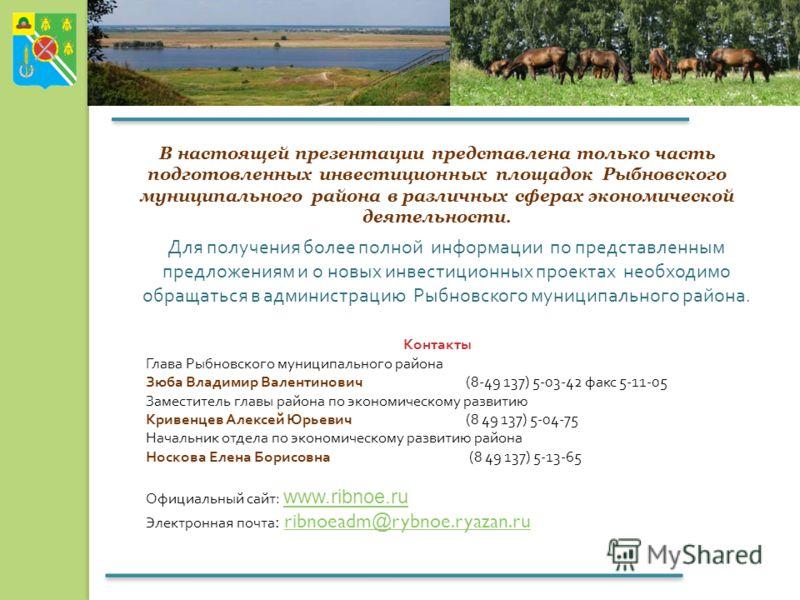 В настоящей презентации представлена только часть подготовленных инвестиционных площадок Рыбновского муниципального района в различных сферах экономической деятельности. Для получения более полной информации по представленным предложениям и о новых и