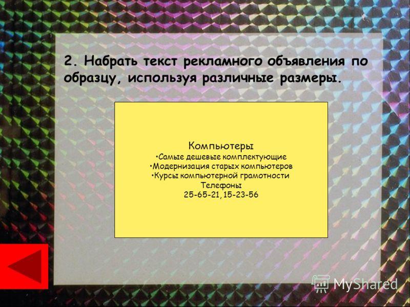 2. Набрать текст рекламного объявления по образцу, используя различные размеры. Компьютеры Самые дешевые комплектующие Модернизация старых компьютеров Курсы компьютерной грамотности Телефоны 25-65-21, 15-23-56