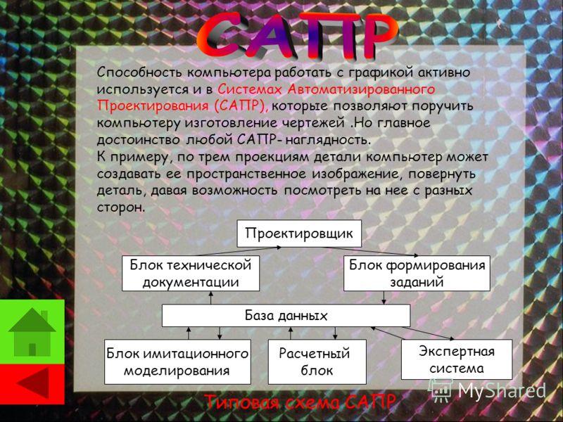 Способность компьютера работать с графикой активно используется и в Системах Автоматизированного Проектирования (САПР), которые позволяют поручить компьютеру изготовление чертежей.Но главное достоинство любой САПР- наглядность. К примеру, по трем про