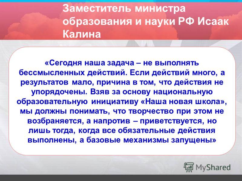 Заместитель министра образования и науки РФ Исаак Калина «Сегодня наша задача – не выполнять бессмысленных действий. Если действий много, а результатов мало, причина в том, что действия не упорядочены. Взяв за основу национальную образовательную иниц