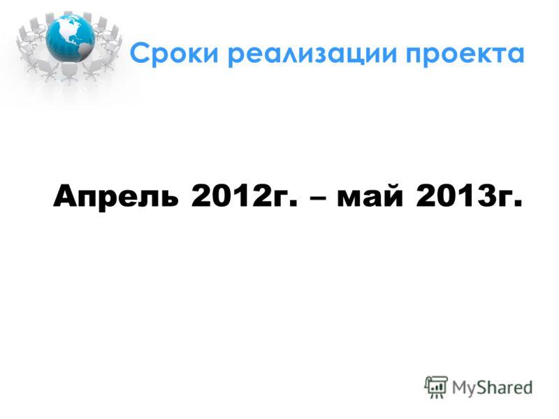 Сроки реализации проекта Апрель 2012г. – май 2013г.
