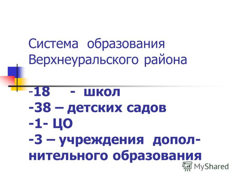 Система образования Верхнеуральского района -18 - школ -38 – детских садов -1- ЦО -3 – учреждения допол- нительного образования