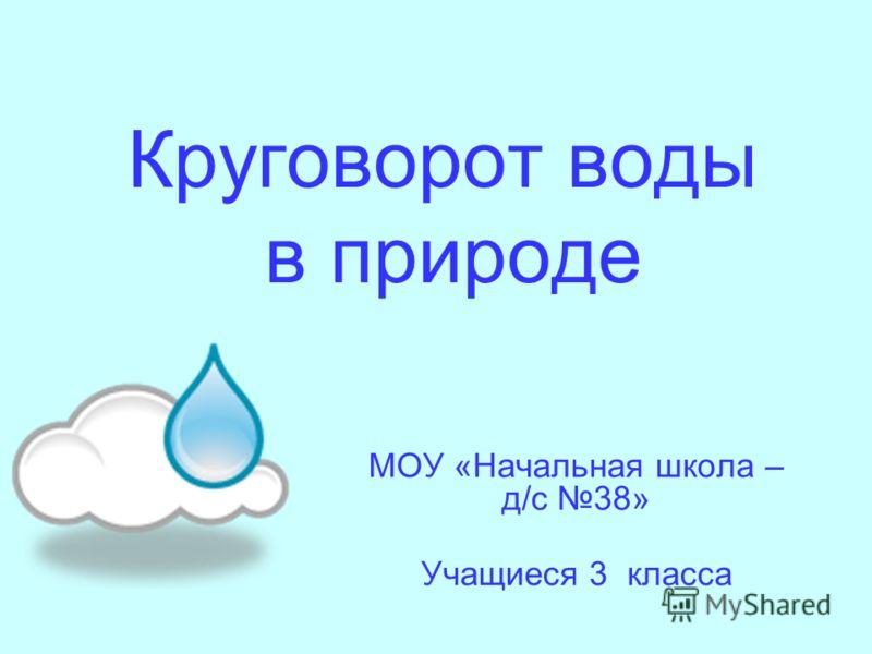 Круговорот воды в природе МОУ «Начальная школа – д/с 38» Учащиеся 3 класса