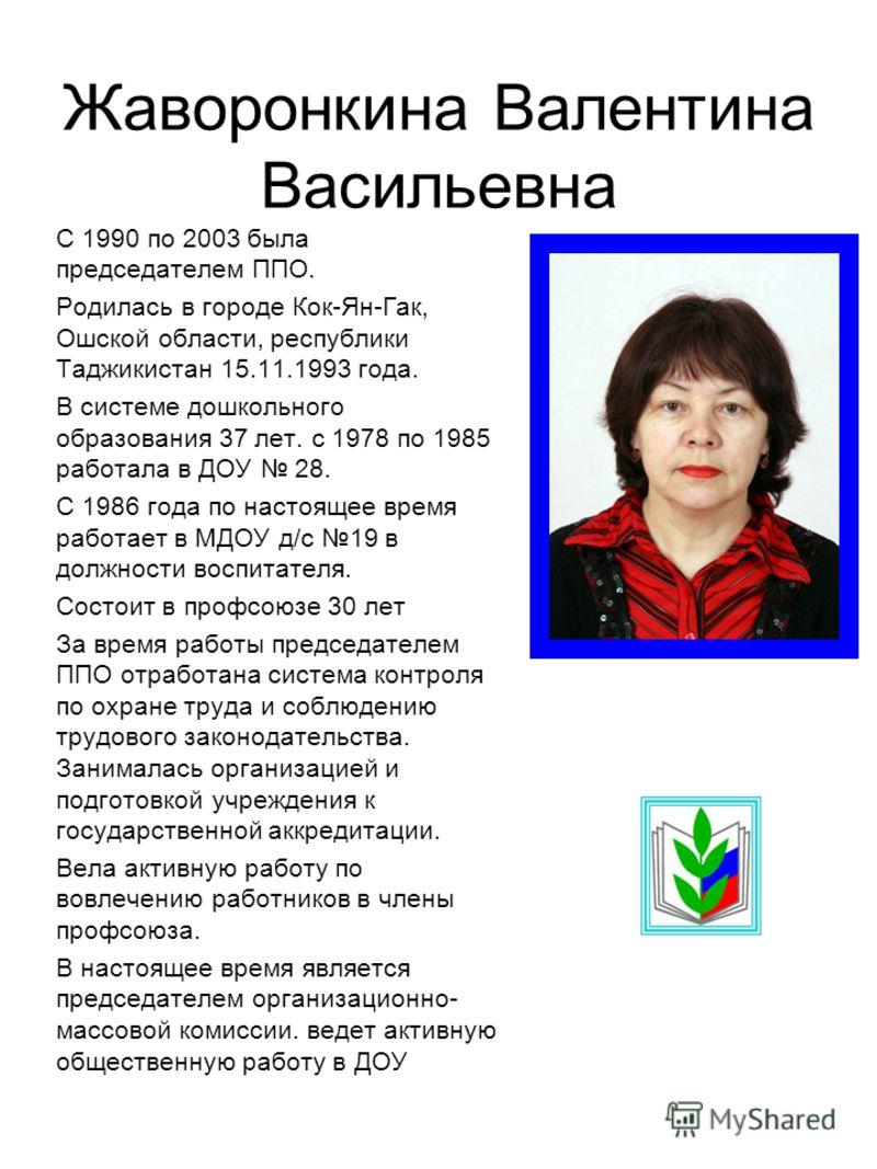 Жаворонкина Валентина Васильевна С 1990 по 2003 была председателем ППО. Родилась в городе Кок-Ян-Гак, Ошской области, республики Таджикистан 15.11.1993 года. В системе дошкольного образования 37 лет. с 1978 по 1985 работала в ДОУ 28. С 1986 года по н
