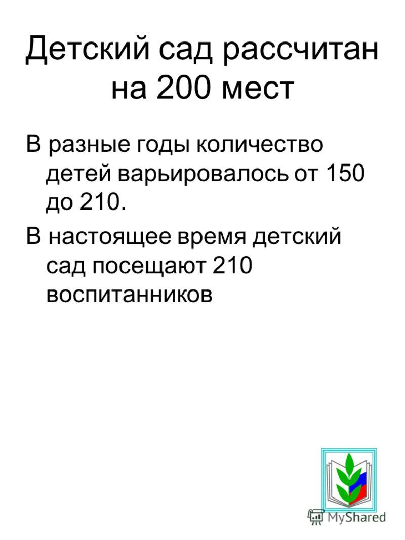Детский сад рассчитан на 200 мест В разные годы количество детей варьировалось от 150 до 210. В настоящее время детский сад посещают 210 воспитанников
