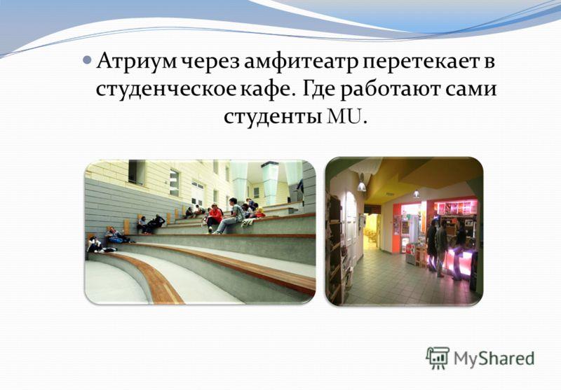 Атриум через амфитеатр перетекает в студенческое кафе. Где работают сами студенты MU.