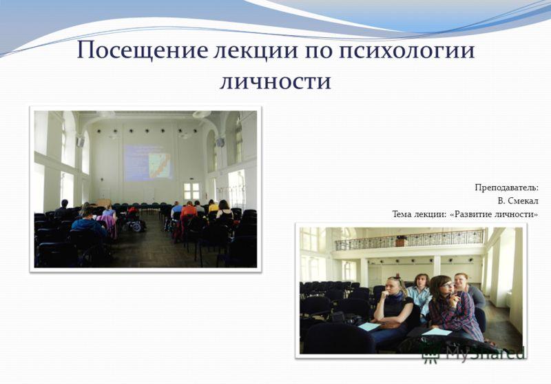 Посещение лекции по психологии личности Преподаватель : В. Смекал Тема лекции : « Развитие личности »