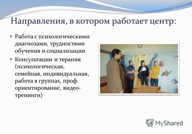 Направления, в котором работает центр : Работа с психологическими диагнозами, трудностями обучения и социализации Консультации и терапия ( психологическая, семейная, индивидуальная, работа в группах, проф. ориентирование, видео - тренинги )