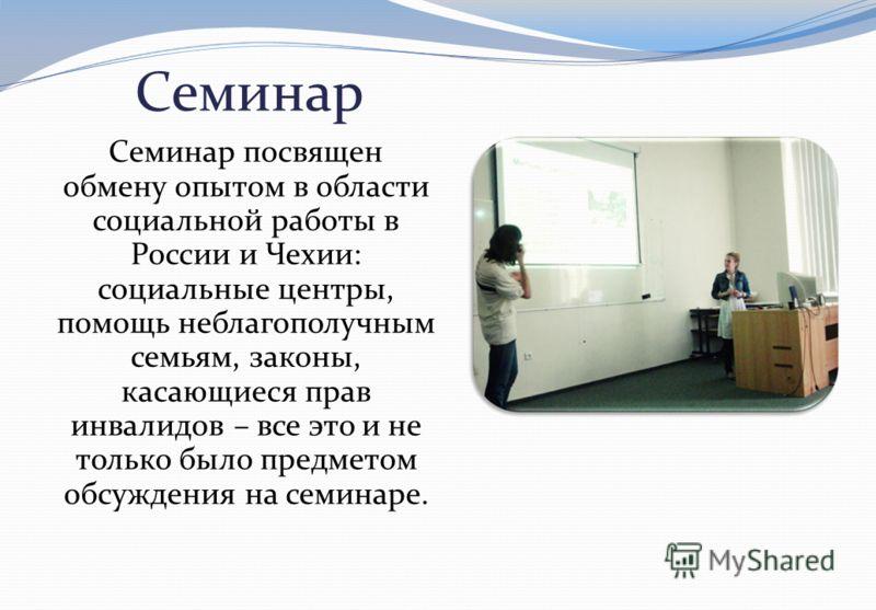Семинар Семинар посвящен обмену опытом в области социальной работы в России и Чехии : социальные центры, помощь неблагополучным семьям, законы, касающиеся прав инвалидов – все это и не только было предметом обсуждения на семинаре.