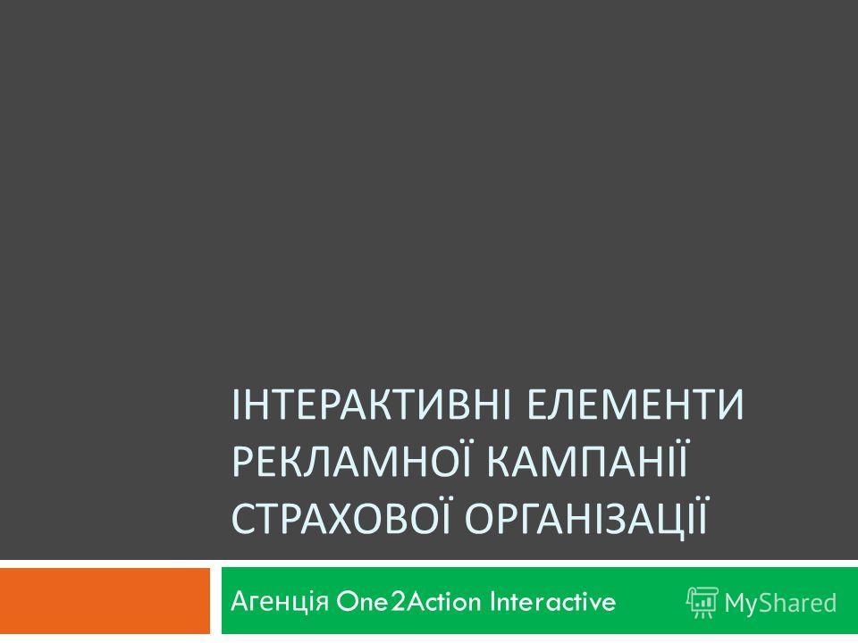 ІНТЕРАКТИВНІ ЕЛЕМЕНТИ РЕКЛАМНОЇ КАМПАНІЇ СТРАХОВОЇ ОРГАНІЗАЦІЇ Агенція One2Action Interactive