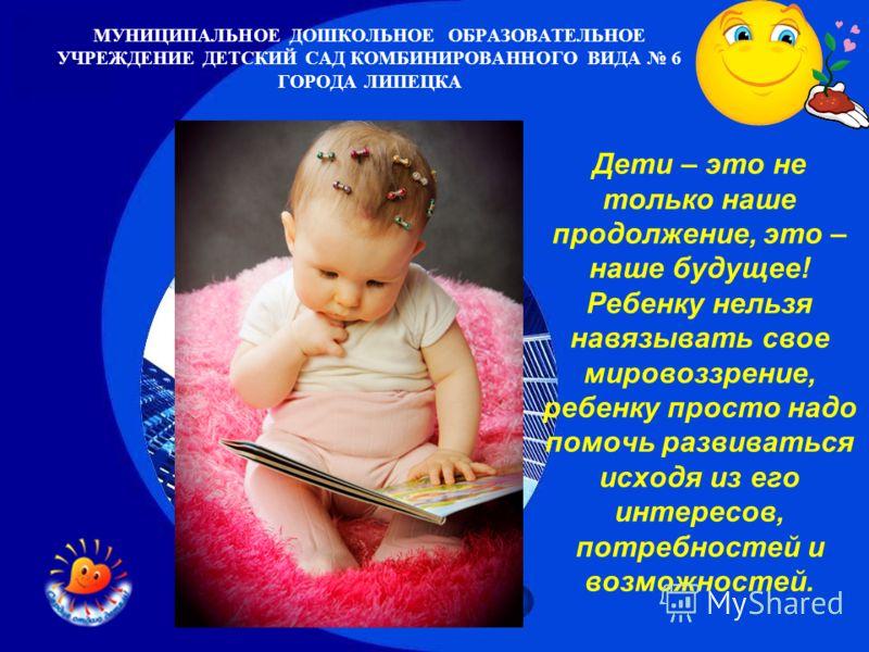 МУНИЦИПАЛЬНОЕ ДОШКОЛЬНОЕ ОБРАЗОВАТЕЛЬНОЕ УЧРЕЖДЕНИЕ ДЕТСКИЙ САД КОМБИНИРОВАННОГО ВИДА 6 ГОРОДА ЛИПЕЦКА Дети – это не только наше продолжение, это – наше будущее! Ребенку нельзя навязывать свое мировоззрение, ребенку просто надо помочь развиваться исх
