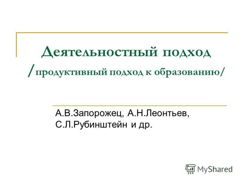 Деятельностный подход / продуктивный подход к образованию/ А.В.Запорожец, А.Н.Леонтьев, С.Л.Рубинштейн и др.