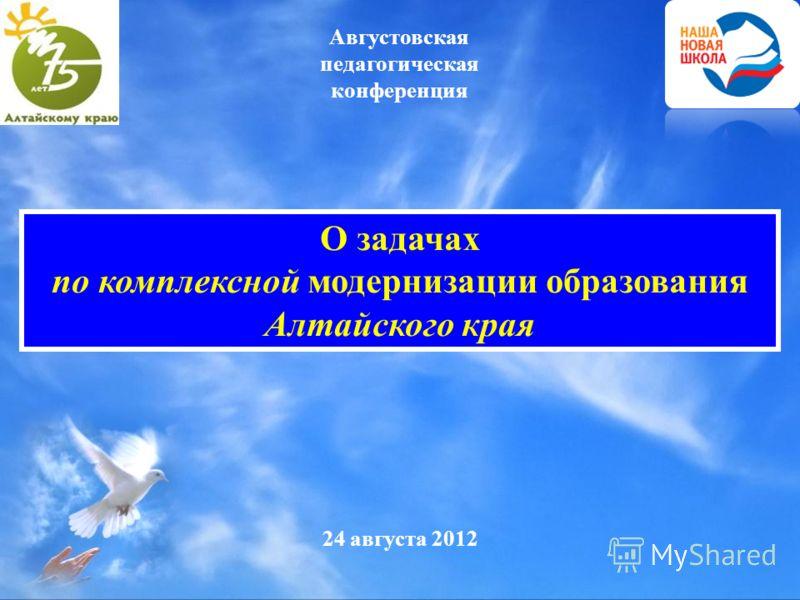 24 августа 2012 О задачах по комплексной модернизации образования Алтайского края Августовская педагогическая конференция