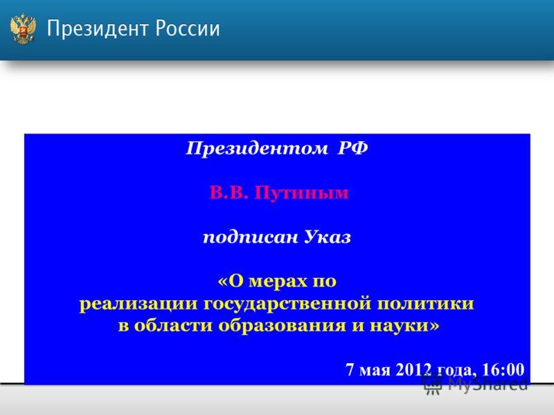 Президентом РФ В.В. Путиным подписан Указ «О мерах по реализации государственной политики в области образования и науки» 7 мая 2012 года, 16:00