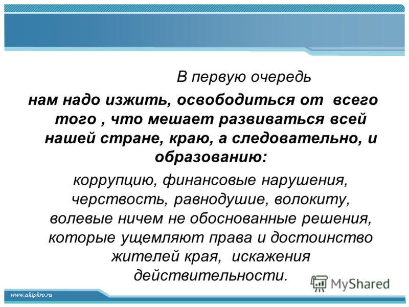 www.akipkro.ru В первую очередь нам надо изжить, освободиться от всего того, что мешает развиваться всей нашей стране, краю, а следовательно, и образованию: коррупцию, финансовые нарушения, черствость, равнодушие, волокиту, волевые ничем не обоснован