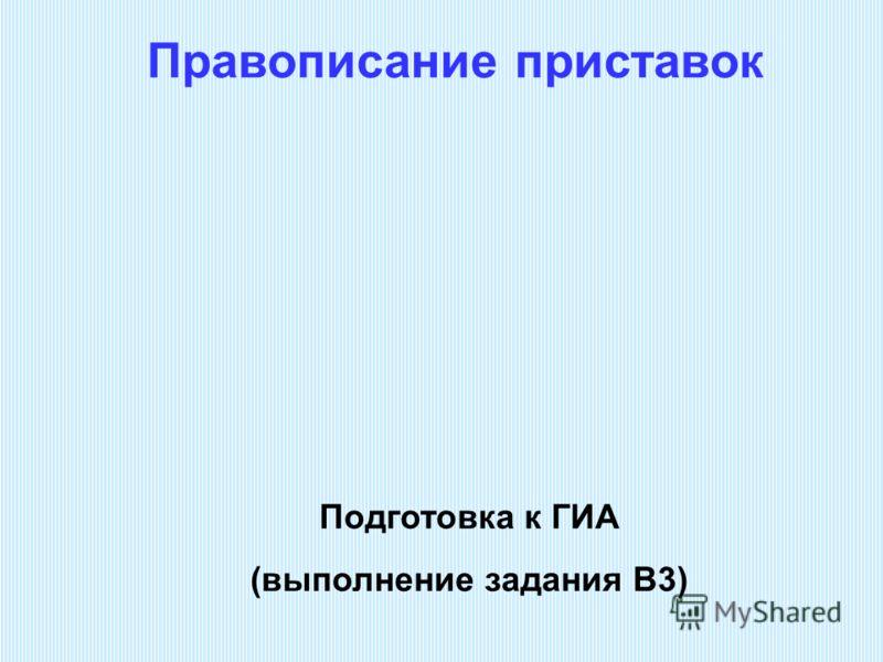 Правописание приставок Подготовка к ГИА (выполнение задания В3)
