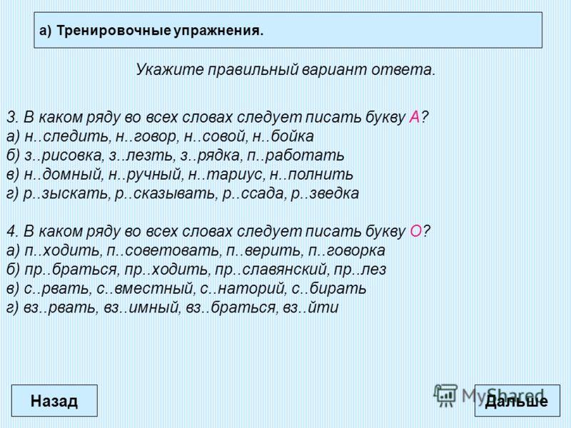 а) Тренировочные упражнения. Дальше Укажите правильный вариант ответа. 3. В каком ряду во всех словах следует писать букву А? а) н..следить, н..говор, н..совой, н..бойка б) з..рисовка, з..лезть, з..рядка, п..работать в) н..домный, н..ручный, н..тариу
