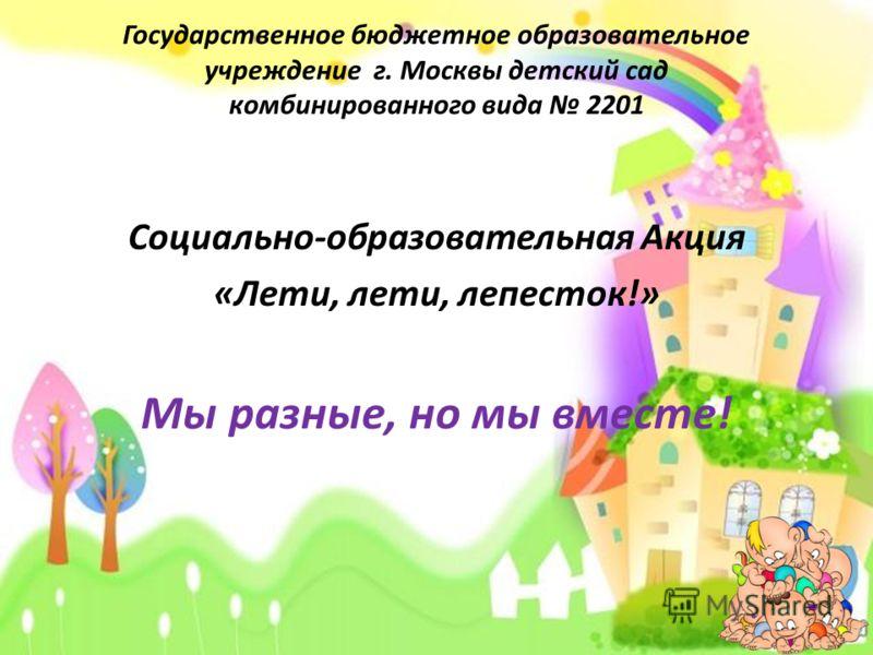 Государственное бюджетное образовательное учреждение г. Москвы детский сад комбинированного вида 2201 Социально-образовательная Акция «Лети, лети, лепесток!» Мы разные, но мы вместе!