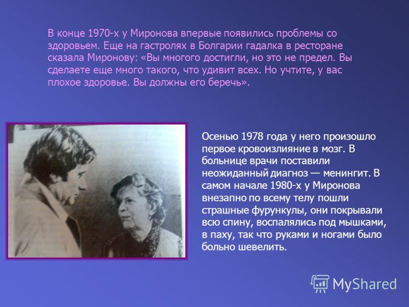 В конце 1970-х у Миронова впервые появились проблемы со здоровьем. Еще на гастролях в Болгарии гадалка в ресторане сказала Миронову: «Вы многого достигли, но это не предел. Вы сделаете еще много такого, что удивит всех. Но учтите, у вас плохое здоров