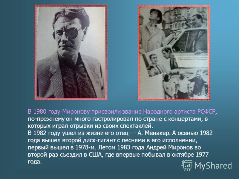 В 1980 году Миронову присвоили звание Народного артиста РСФСР, по-прежнему он много гастролировал по стране с концертами, в которых играл отрывки из своих спектаклей. В 1982 году ушел из жизни его отец А. Менакер. А осенью 1982 года вышел второй диск
