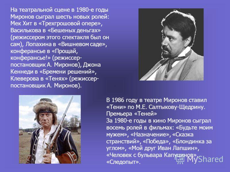 На театральной сцене в 1980-е годы Миронов сыграл шесть новых ролей: Мек Хит в «Трехгрошовой опере», Василькова в «Бешеных деньгах» (режиссером этого спектакля был он сам), Лопахина в «Вишневом саде», конферансье в «Прощай, конферансье!» (режиссер- п