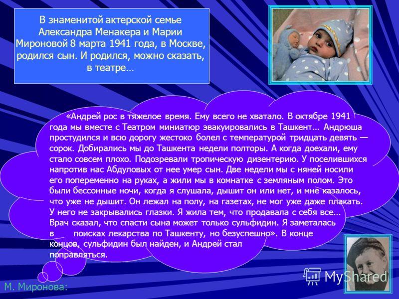 В знаменитой актерской семье Александра Менакера и Марии Мироновой 8 марта 1941 года, в Москве, родился сын. И родился, можно сказать, в театре… «Андрей рос в тяжелое время. Ему всего не хватало. В октябре 1941 года мы вместе с Театром миниатюр эваку