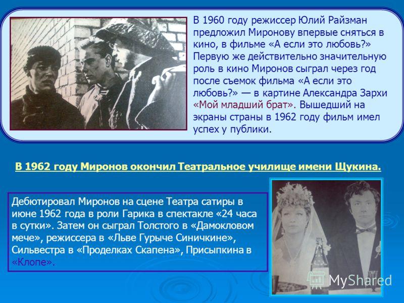 В 1960 году режиссер Юлий Райзман предложил Миронову впервые сняться в кино, в фильме «А если это любовь?» Первую же действительно значительную роль в кино Миронов сыграл через год после съемок фильма «А если это любовь?» в картине Александра Зархи «