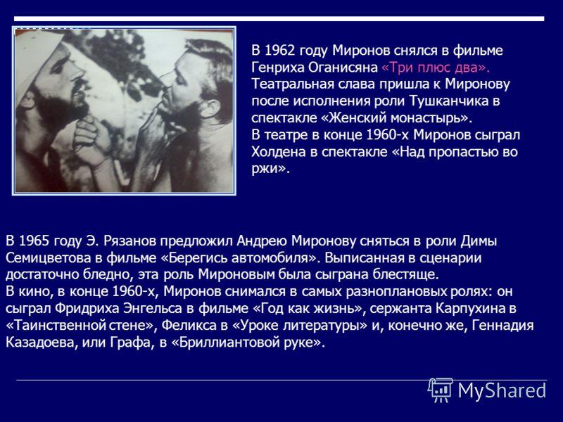 В 1965 году Э. Рязанов предложил Андрею Миронову сняться в роли Димы Семицветова в фильме «Берегись автомобиля». Выписанная в сценарии достаточно бледно, эта роль Мироновым была сыграна блестяще. В кино, в конце 1960-х, Миронов снимался в самых разно