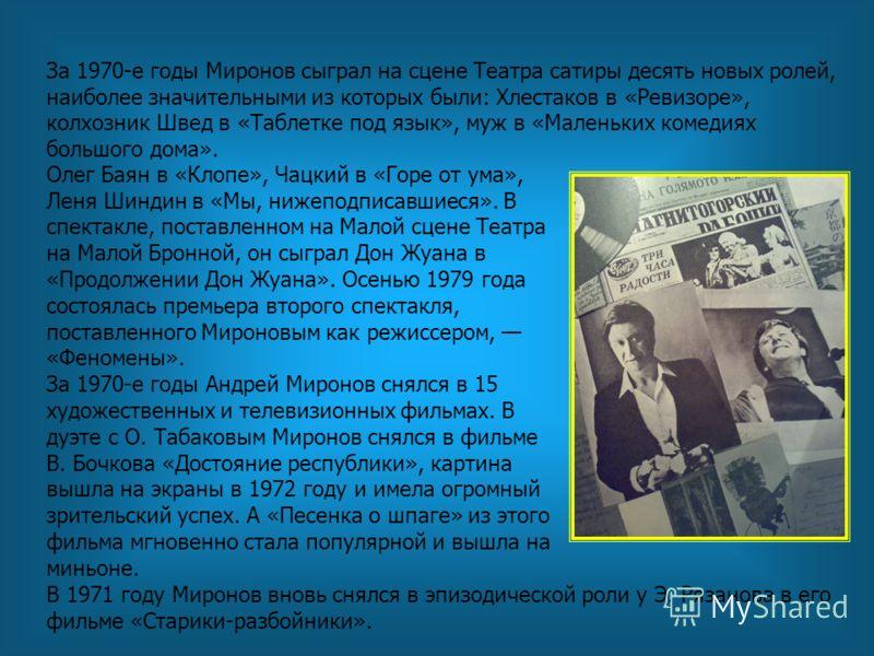 За 1970-е годы Миронов сыграл на сцене Театра сатиры десять новых ролей, наиболее значительными из которых были: Хлестаков в «Ревизоре», колхозник Швед в «Таблетке под язык», муж в «Маленьких комедиях большого дома». Олег Баян в «Клопе», Чацкий в «Го