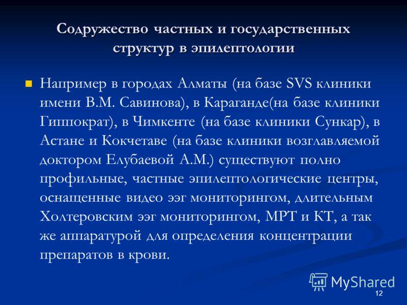 12 Содружество частных и государственных структур в эпилептологии Например в городах Алматы (на базе SVS клиники имени В.М. Савинова), в Караганде(на базе клиники Гиппократ), в Чимкенте (на базе клиники Сункар), в Астане и Кокчетаве (на базе клиники